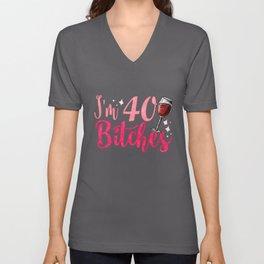 I'm 40 Bitches - Funny 40th Birthday Girls Gift Unisex V-Neck