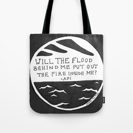 Will the flood behind me put out the fire inside me? Tote Bag