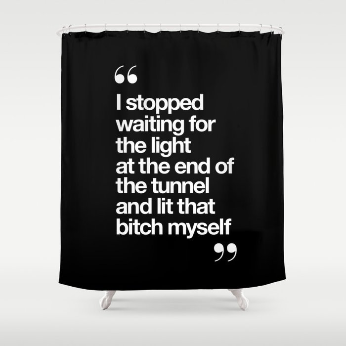 I Stopped Waiting for the Light at the End of the Tunnel and Lit that Bitch Myself black and white Shower Curtain