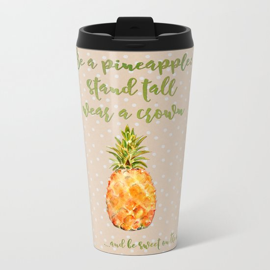Be a pineapple- stand tall, wear a crown and be sweet on the insite Metal Travel Mug