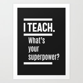 I teach. What is Your Superpower? Art Print