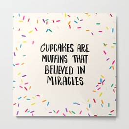 Cupcakes are Muffins that Believed in Miracles // Bright Metal Print