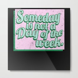 Someday is not a day of the week Metal Print