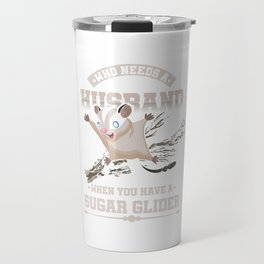 Who Needs A Husband Sugar Glider Flying Squirrel Flying Arboreal Animal Wildlife Gift Travel Mug