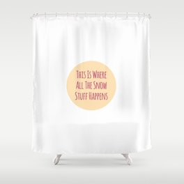 This Is Where All The Snow Stuff Happens Shower Curtain