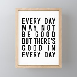 Every Day May Not be Good but There's Good In Every Day Framed Mini Art Print