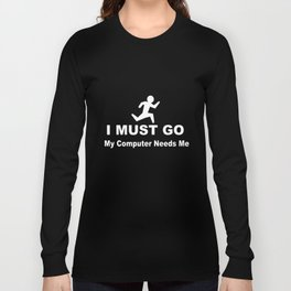 Funny I Must Go My Computer Needs Me For Geeks Gamers Online Nerd T-Shirts Long Sleeve T-shirt