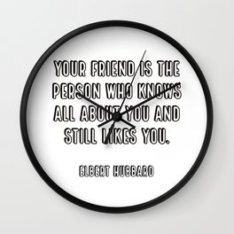 Your friend is the person who knows all about you and still likes you. - Elbert Hubbard Wall Clock