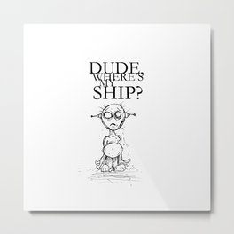 DUDE WHERE'S MY SHIP? by The Rural Drawer Metal Print