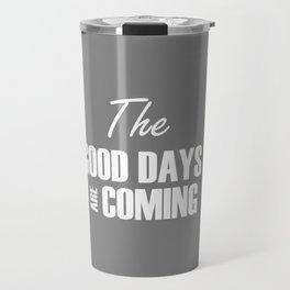 The Good Days Are Coming Travel Mug