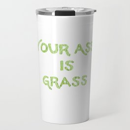 Your a** is grass Travel Mug