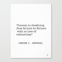 Success is stumbling from failure to failure with no loss of enthusiasm. Winston S. Churchill Canvas Print