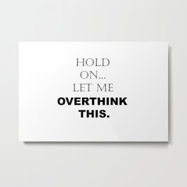 Hold On Let Me Overthink This Sayings Sarcasm Humor Quotes Metal Print