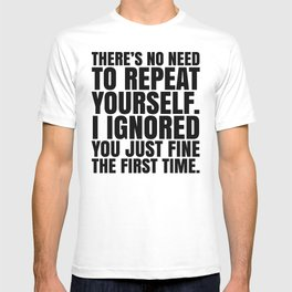 There's No Need To Repeat Yourself. I Ignored You Just Fine the First Time. T-shirt