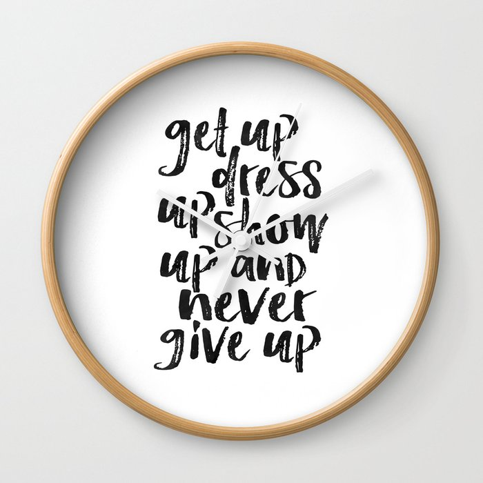 Motivational Wall Art Get Up Dress Up Show Up And Never Give Up Inspirational Quote Home Decor Offi Wall Clock By Aleksmorin Society6