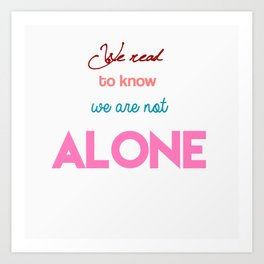 We Read To Know We Are Not Alone Art Print