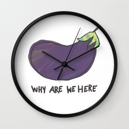 why are we here eggplant Wall Clock
