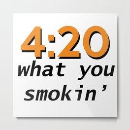 4:20 what you smokin' Metal Print