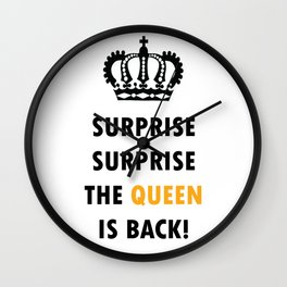 Surprise Surprise The Queen Is Back! Wall Clock