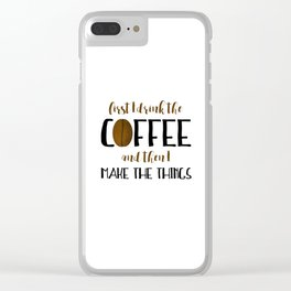 First I Drink The Coffee And Then I Make The Things Clear iPhone Case