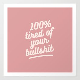 tired of your bullshit Art Print
