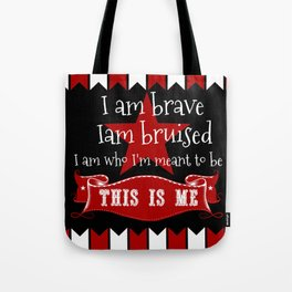 I am brave, I am bruised. I am who I'm meant to be. This is me. Tote Bag