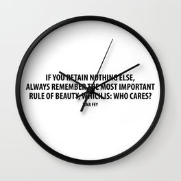 If you retain nothing else, always remember the most important rule of beauty, which is: Who cares? Wall Clock