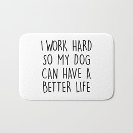 I WORK HARD SO MY DOG CAN HAVE A BETTER LIFE Bath Mat