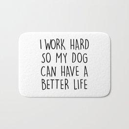 I WORK HARD SO MY DOG CAN HAVE A BETTER LIFE Bath Mat