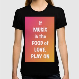 if MUSIC be the FOOD of love, PLAY ON T-shirt