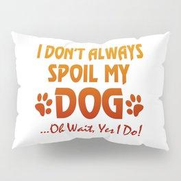I don't always spoil my dog Pillow Sham