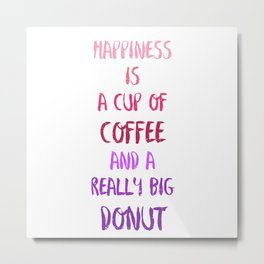 Happiness is a cup of coffee and a really big donut Metal Print