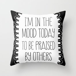 i'm in the mood today to be praised by others Throw Pillow