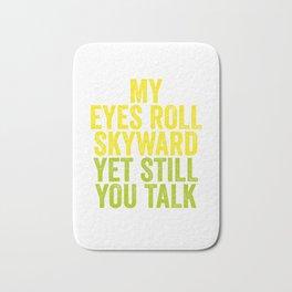 MY EYES ROLL SKYWARD, YET STILL YOU TALK Bath Mat