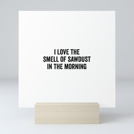 I Love The Smell Of Sawdust In The Morning Mini Art Print