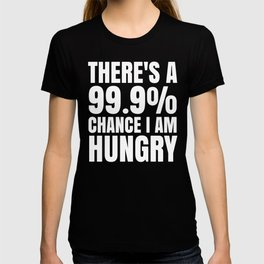 THERE'S A 99.9% PERCENT CHANCE I AM HUNGRY (Black & White) T-shirt