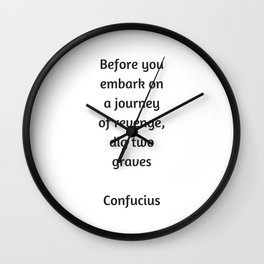 Confucius Quote - Before you embark on a journey of revenge dig two graves Wall Clock