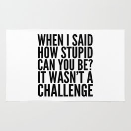 When I Said How Stupid Can You Be? It Wasn't a Challenge Rug