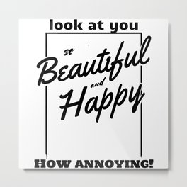 Funny and Sarcastic Typography Beautiful and Happy Metal Print