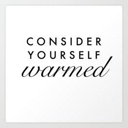 consider yourself warmed Art Print