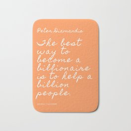 The best way to become a billionaire is to help a billion people.   Peter Diamandis Quote Bath Mat