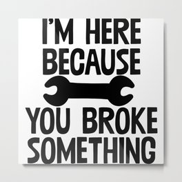 I'm Here Because You Broke Something Metal Print