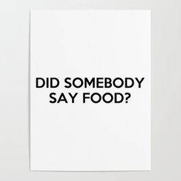 """""""Did Somebody Say Food?"""" Quote Poster"""