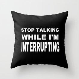 Stop Talking While Im Interrupting Throw Pillow