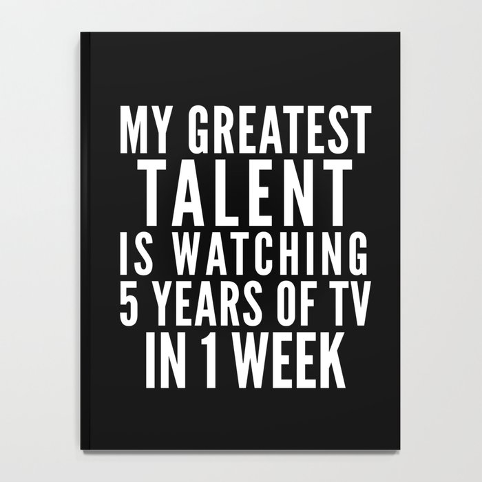 MY GREATEST TALENT IS WATCHING 5 YEARS OF TV IN 1 WEEK (Black & White) Notebook
