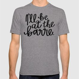 I'll be at the barre. T-shirt