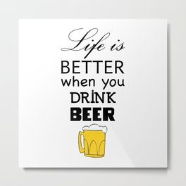 Life is better when you drink beer Metal Print