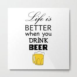 Life is better when you drink beer Metal Print