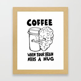 Coffee: When Your Brain Needs a Hug Framed Art Print