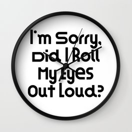I'm Sorry, Did I Roll My Eyes Out Loud?   Great Gift Idea Wall Clock